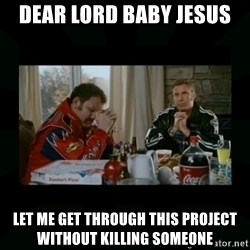 Dear lord baby jesus - Dear Lord Baby jesus Let me get through this project without killing someone