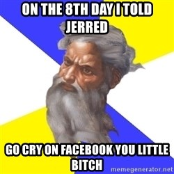 God - On the 8th day i told jerred go cry on facebook you little bitch