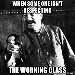 Joseph Stalin - When some one isn't respecting The working class