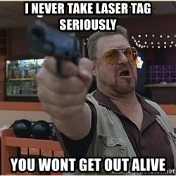 WalterGun - I never take laser tag seriously you wont get out alive