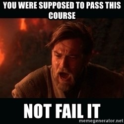 """Obi Wan Kenobi """"You were my brother!"""" - you were supposed to pass this course not fail it"""