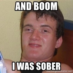high/drunk guy - And boom I was sober