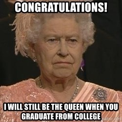 Queen Elizabeth Meme - Congratulations! I will still be the queen when you graduate from college