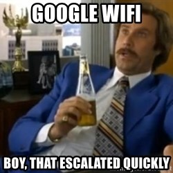 That escalated quickly-Ron Burgundy - Google wifi Boy, that escalated quickly