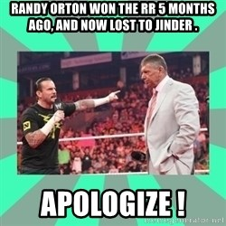 CM Punk Apologize! - Randy Orton won the RR 5 months ago, AND NOW LOST TO JINDER . APOLOGIZE !