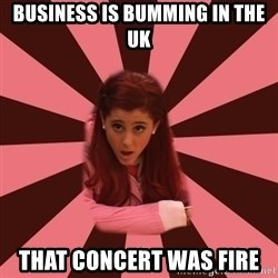 Ariana Grande - Business is bumming in the UK That concert was fire
