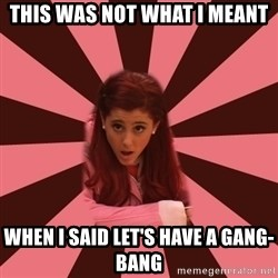 Ariana Grande - This was not what I meant When I said let's have a GANG-bang