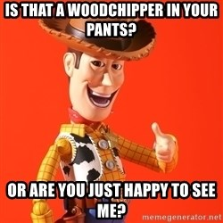 Perv Woody - Is that a woodchipper in your pants? Or are you just happy to see me?