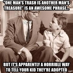 "Racist Father - ""One man's trash is another man's treasure"" is an awesome Phrase... But It's apparently a horrible way to tell your kid they're aDopted"