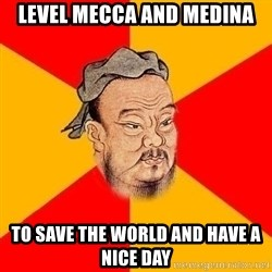 Wise Confucius - level mecca and medina to save the world and have a nice day