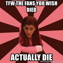 Ariana Grande - Tfw the fans you wish died  Actually die