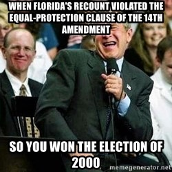 Laughing Bush - when Florida's recount violated the Equal-Protection Clause of the 14th Amendment so you won the election of 2000
