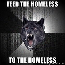 Insanity Wolf - Feed the homeless To the homeless