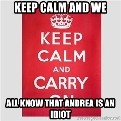 Keep Calm - keep calm and we all know that andrea is an idiot