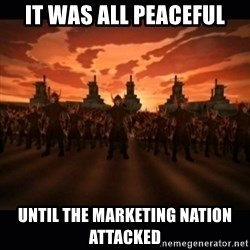 until the fire nation attacked. - It was all peaceful Until the Marketing Nation attacked