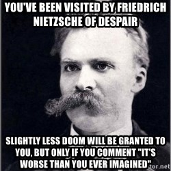 """Nietzsche - you've been visited by friedrich nietzsche of despair Slightly less doom will be granted to you, but only if you comment """"It's worse than you ever imagined"""""""