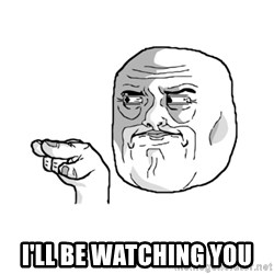 i'm watching you meme -  i'll be watching you