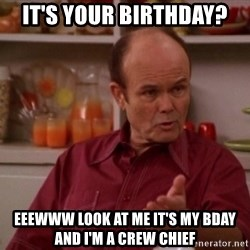 Red Forman - It's your birthday?  Eeewww look AT ME it's my bday and I'm a crew chief