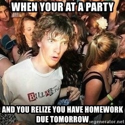 -Sudden Clarity Clarence - when your at a party and you relize you have homework due tomorrow