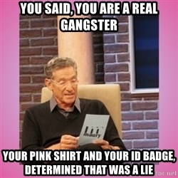 MAURY PV - You SAID, you are a real gangster Your pink shirt and your ID badge, DETERMINED that was a lie