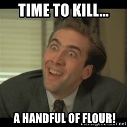 Nick Cage - time to kill...  a handful of flour!