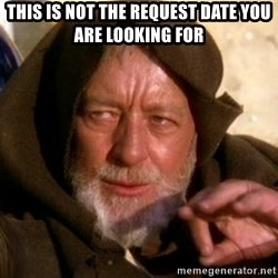 JEDI KNIGHT - This is not the request date you are looking for
