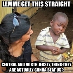 skeptical black kid - Lemme get this straight  central and north jersey think they are actually gonna beat us?