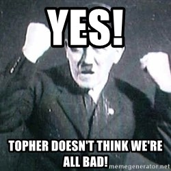 Successful Hitler - YES! Topher doesn't think we're all bad!