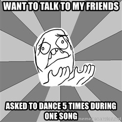 Whyyy??? - want to talk to my friends asked to dance 5 times during one song