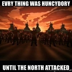 until the fire nation attacked. - evry thing was huncydory until the north attacked
