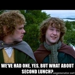 What about second breakfast? -  WE'VE HAD ONE, YES, BUT WHAT ABOUT SECOND LUNCH?