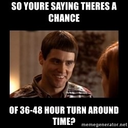 Lloyd-So you're saying there's a chance! - so youre saying theres a chance of 36-48 hour turn around time?