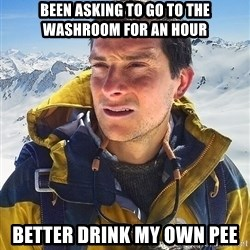 Bear Grylls - Been asking to go to the washroom for an hour Better drink my own pee