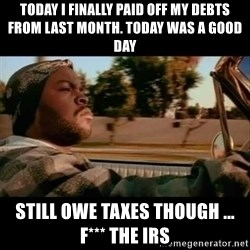 Ice Cube- Today was a Good day - today i finally paid off my debts from last month. today was a good day still owe taxes though ... f*** the irs