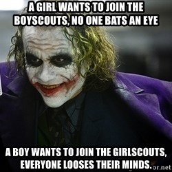 joker - A girl wants to join the boyscouts, no one bats an eye A boy wants to join the girlscouts, everyone looses their minds.