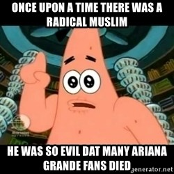 ugly barnacle patrick - Once upon a time there was a radical muslim he was so evil dat many Ariana Grande fans died