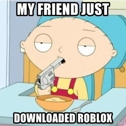 Suicide Stewie - MY friend just  Downloaded Roblox