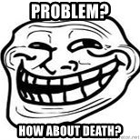 Troll Faceee - problem? how about death?