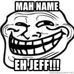 Troll Faceee - mah name  eh jeff!!!