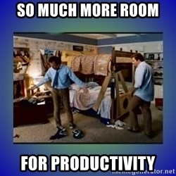 There's so much more room - So much more room  For Productivity