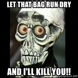 Achmed the dead terrorist - let that bag run dry and i'll kill you!!