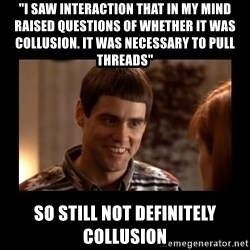 "Lloyd-So you're saying there's a chance! - ""I saw interaction that in my mind raised questions of whether it was collusion. iT WAS NECESSARY TO PULL THREADS"" SO STILL NOT DEFINITELY COLLUSION"