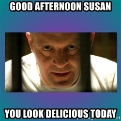 Hannibal lecter - Good afternoon susan You look delicious today