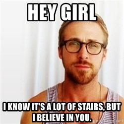 Ryan Gosling Hey  - hey girl i know it's a lot of stairs, but i believe in you.