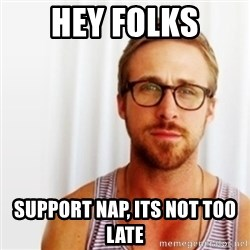 Ryan Gosling Hey  - Hey folks Support NAP, its not too late