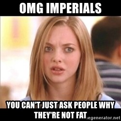 Karen from Mean Girls - OMG Imperials YOu can't just ask people why they're not fat