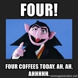 The Count from Sesame Street - four! four Coffees today. Ah, ah, ahhhhh.