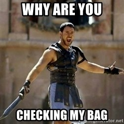 GLADIATOR - WHY ARE YOU CHECKING MY BAG