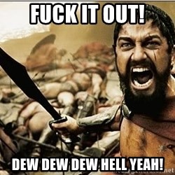 sparta - fuck it out! dew dew dew hell yeah!