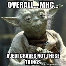 Yodanigger - Overall... MHC... a jedi craves not these things